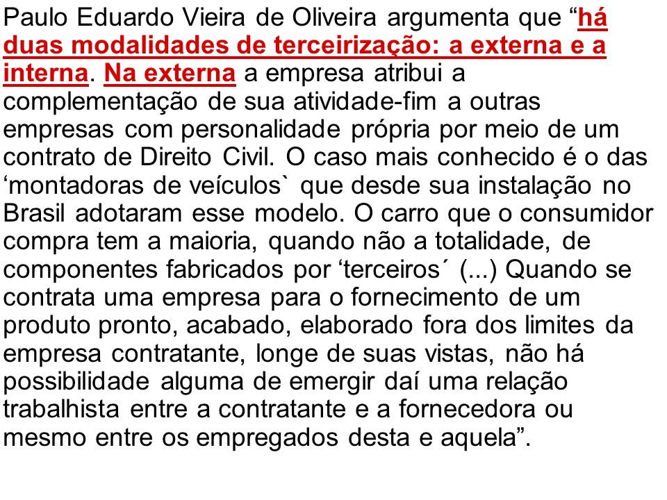 Paulo Eduardo Vieira de Oliveira argumenta que há duas modalidades de terceirização: a externa e a interna. Na externa a empresa atribui a complementa