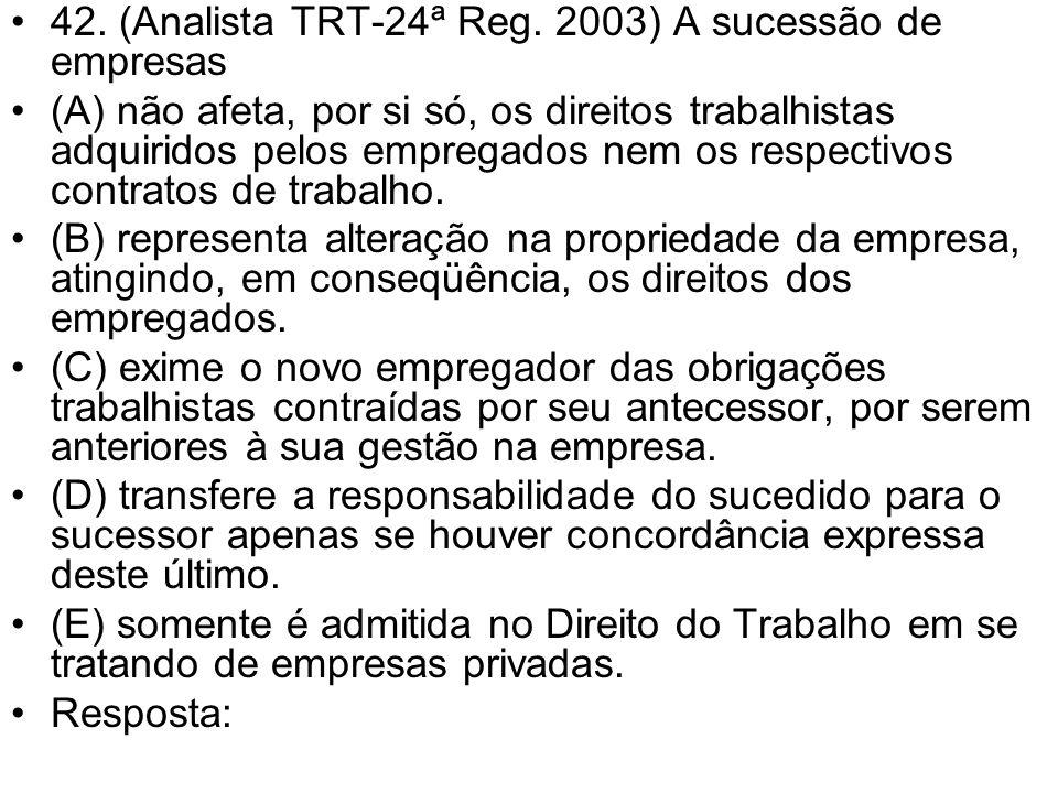42. (Analista TRT-24ª Reg. 2003) A sucessão de empresas (A) não afeta, por si só, os direitos trabalhistas adquiridos pelos empregados nem os respecti