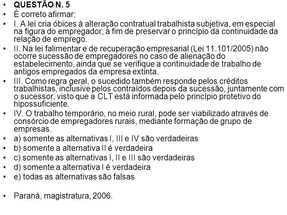 QUESTÃO N. 5 É correto afirmar: I. A lei cria óbices à alteração contratual trabalhista subjetiva, em especial na figura do empregador, a fim de prese