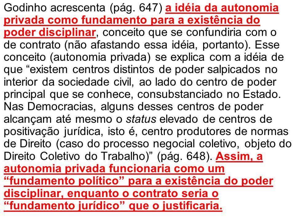 Godinho acrescenta (pág. 647) a idéia da autonomia privada como fundamento para a existência do poder disciplinar, conceito que se confundiria com o d