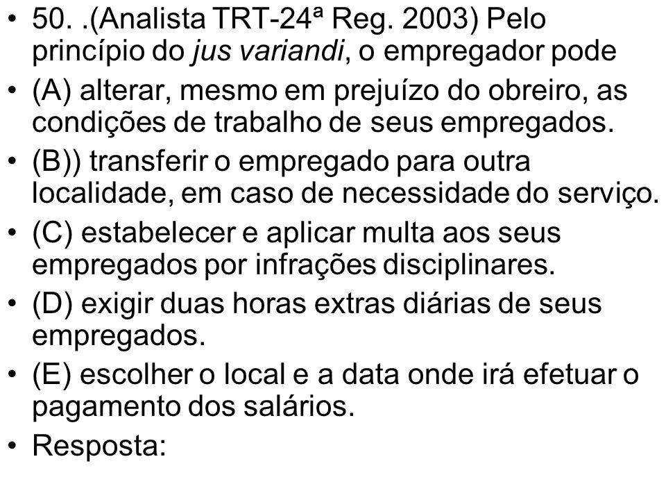 50..(Analista TRT-24ª Reg. 2003) Pelo princípio do jus variandi, o empregador pode (A) alterar, mesmo em prejuízo do obreiro, as condições de trabalho