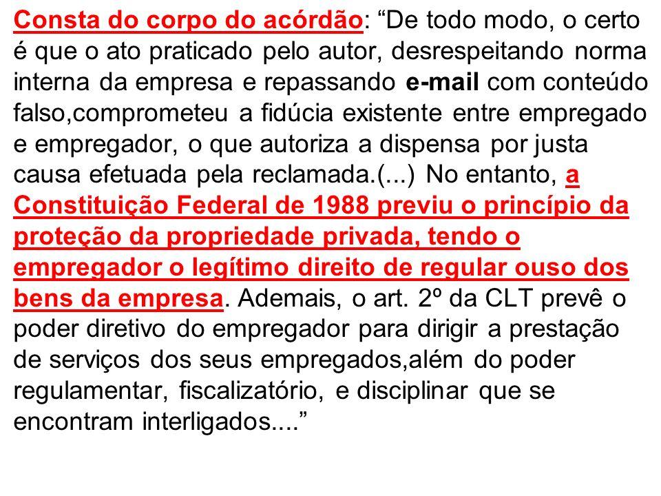 Consta do corpo do acórdão: De todo modo, o certo é que o ato praticado pelo autor, desrespeitando norma interna da empresa e repassando e-mail com co
