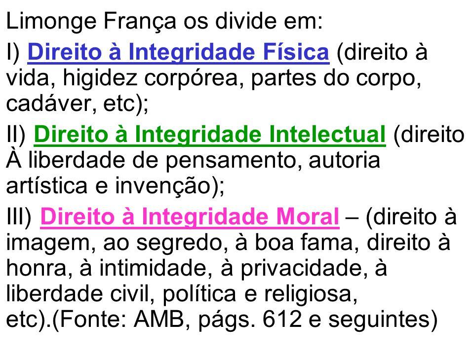 Limonge França os divide em: I) Direito à Integridade Física (direito à vida, higidez corpórea, partes do corpo, cadáver, etc); II) Direito à Integrid
