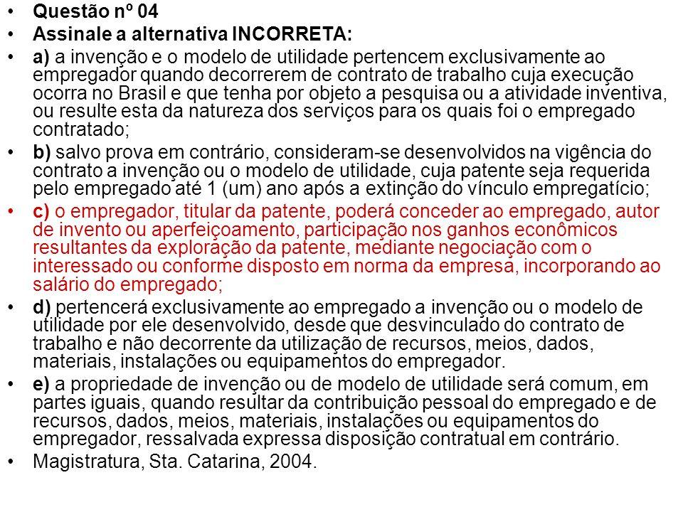 Questão nº 04 Assinale a alternativa INCORRETA: a) a invenção e o modelo de utilidade pertencem exclusivamente ao empregador quando decorrerem de cont
