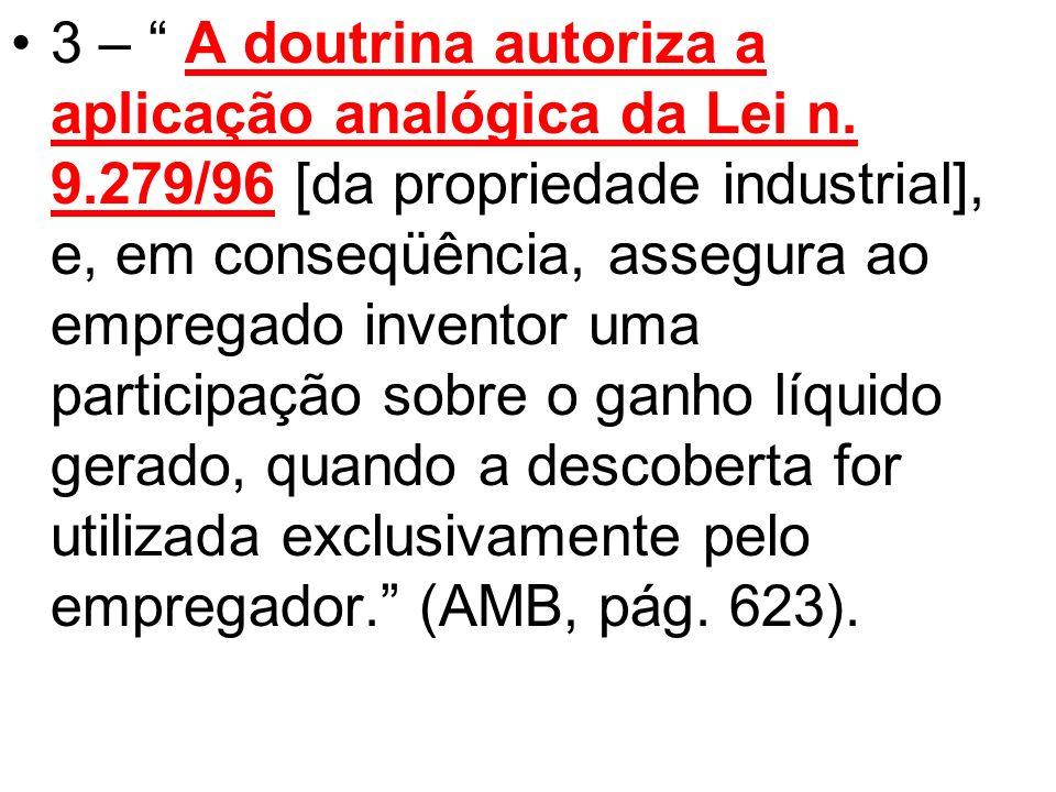 3 – A doutrina autoriza a aplicação analógica da Lei n. 9.279/96 [da propriedade industrial], e, em conseqüência, assegura ao empregado inventor uma p