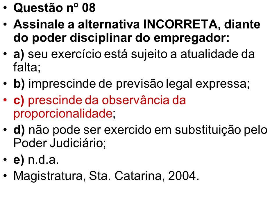 Questão nº 08 Assinale a alternativa INCORRETA, diante do poder disciplinar do empregador: a) seu exercício está sujeito a atualidade da falta; b) imp