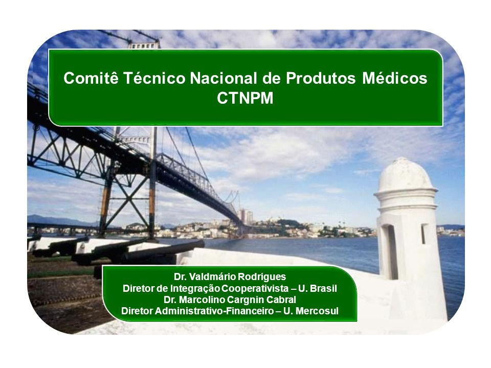 Comitê Técnico Nacional de Produtos Médicos CTNPM Dr. Valdmário Rodrigues Diretor de Integração Cooperativista – U. Brasil Dr. Marcolino Cargnin Cabra
