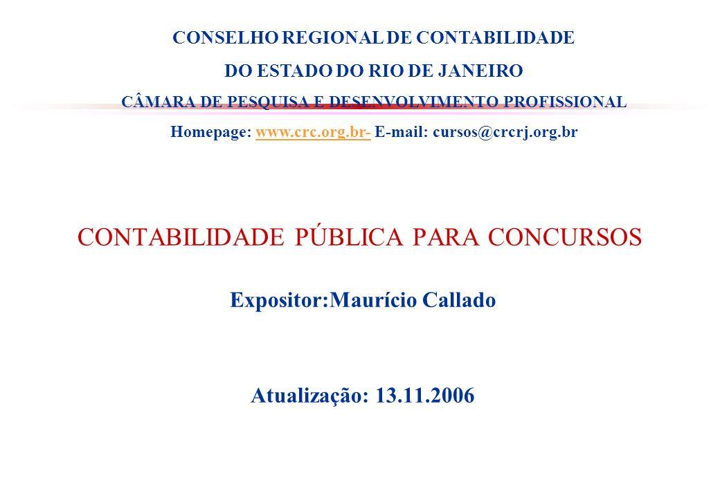 CONTABILIDADE PÚBLICA PARA CONCURSOS Expositor:Maurício Callado Atualização: 13.11.2006 CONSELHO REGIONAL DE CONTABILIDADE DO ESTADO DO RIO DE JANEIRO CÂMARA DE PESQUISA E DESENVOLVIMENTO PROFISSIONAL Homepage: www.crc.org.br- E-mail: cursos@crcrj.org.brwww.crc.org.br-