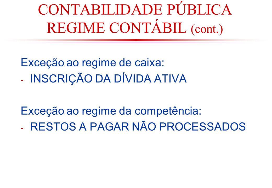 CONTABILIDADE PÚBLICA REGIME CONTÁBIL (cont.) Exceção ao regime de caixa: - INSCRIÇÃO DA DÍVIDA ATIVA Exceção ao regime da competência: - RESTOS A PAGAR NÃO PROCESSADOS