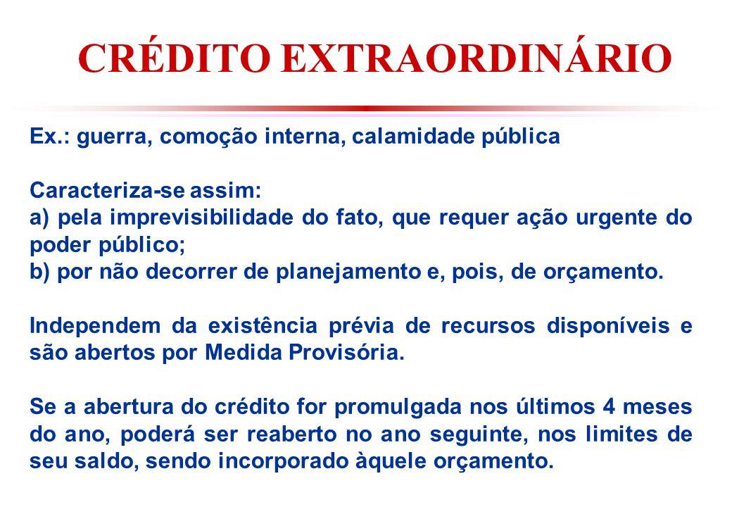 CRÉDITO EXTRAORDINÁRIO Ex.: guerra, comoção interna, calamidade pública Caracteriza-se assim: a) pela imprevisibilidade do fato, que requer ação urgente do poder público; b) por não decorrer de planejamento e, pois, de orçamento.