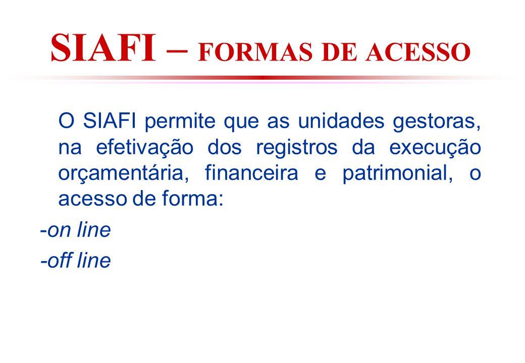 SIAFI – FORMAS DE ACESSO O SIAFI permite que as unidades gestoras, na efetivação dos registros da execução orçamentária, financeira e patrimonial, o acesso de forma: -on line -off line