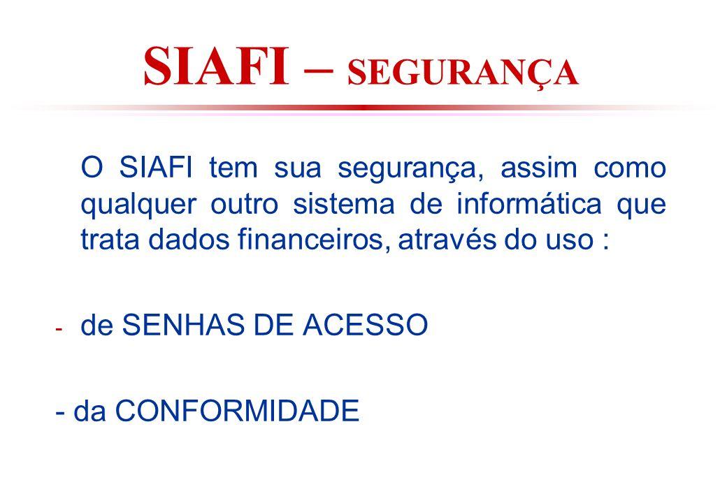 SIAFI – SEGURANÇA O SIAFI tem sua segurança, assim como qualquer outro sistema de informática que trata dados financeiros, através do uso : - de SENHAS DE ACESSO - da CONFORMIDADE