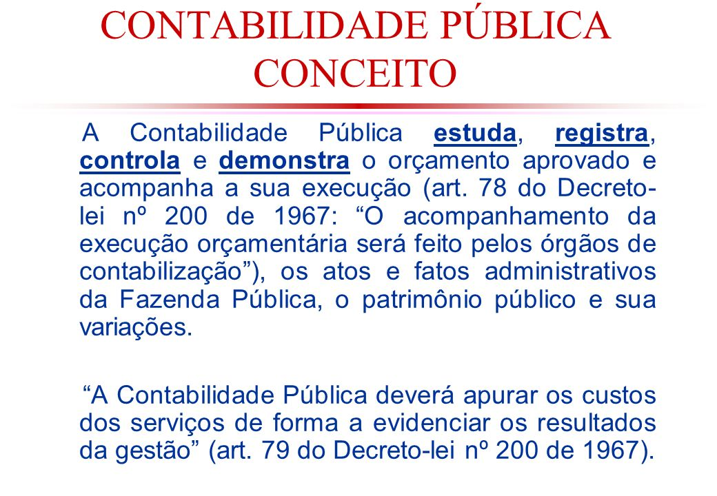 CONTABILIDADE PÚBLICA CONCEITO A Contabilidade Pública estuda, registra, controla e demonstra o orçamento aprovado e acompanha a sua execução (art.