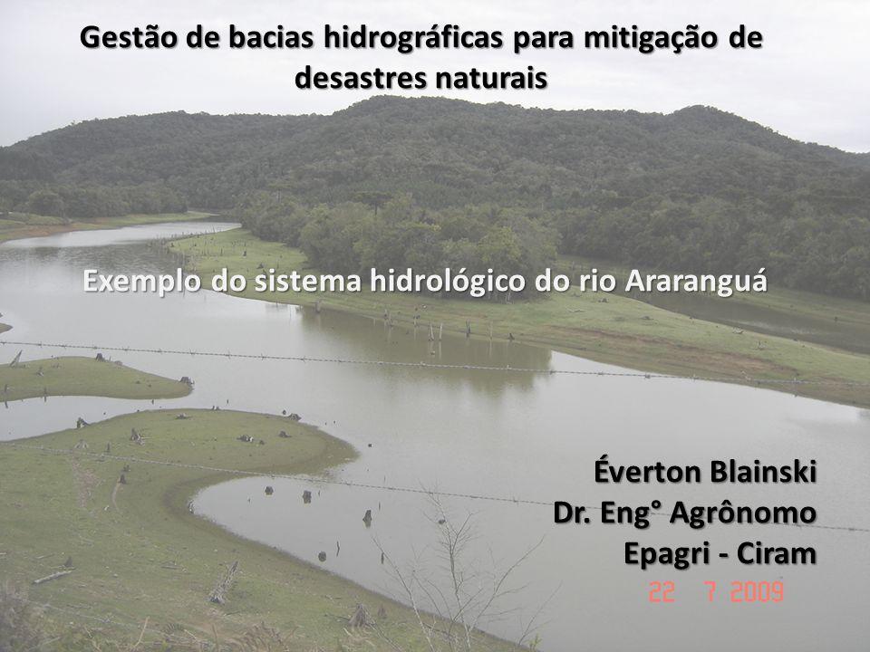 Gestão de bacias hidrográficas para mitigação de desastres naturais Exemplo do sistema hidrológico do rio Araranguá Éverton Blainski Dr. Eng° Agrônomo