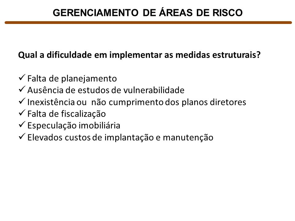 GERENCIAMENTO DE ÁREAS DE RISCO Qual a dificuldade em implementar as medidas estruturais? Falta de planejamento Ausência de estudos de vulnerabilidade