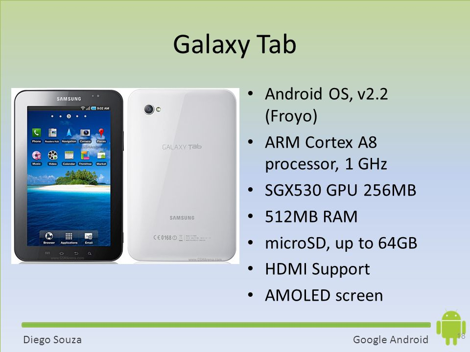 Google AndroidDiego Souza Galaxy Tab Android OS, v2.2 (Froyo) ARM Cortex A8 processor, 1 GHz SGX530 GPU 256MB 512MB RAM microSD, up to 64GB HDMI Support AMOLED screen 18
