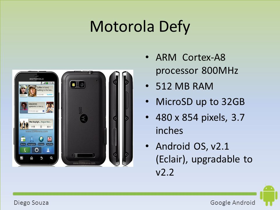 Google AndroidDiego Souza Motorola Defy ARM Cortex-A8 processor 800MHz 512 MB RAM MicroSD up to 32GB 480 x 854 pixels, 3.7 inches Android OS, v2.1 (Eclair), upgradable to v2.2