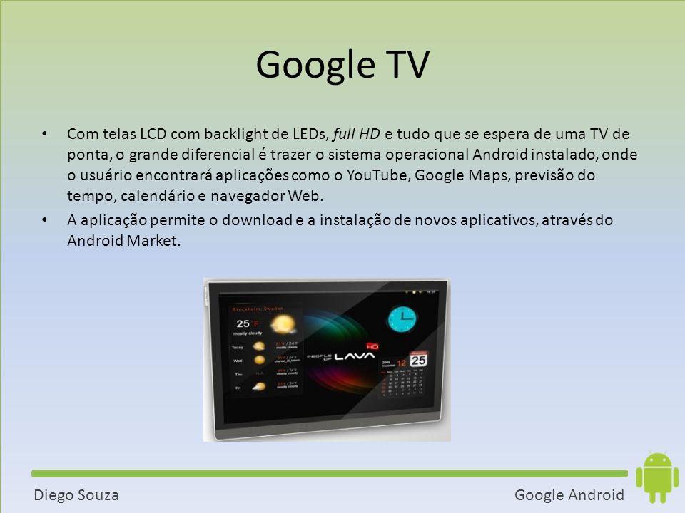 Google AndroidDiego Souza Google TV Com telas LCD com backlight de LEDs, full HD e tudo que se espera de uma TV de ponta, o grande diferencial é trazer o sistema operacional Android instalado, onde o usuário encontrará aplicações como o YouTube, Google Maps, previsão do tempo, calendário e navegador Web.