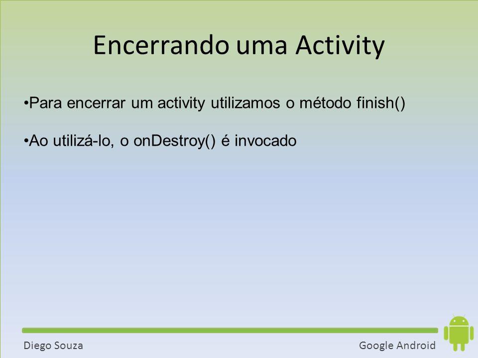 Google AndroidDiego Souza Para encerrar um activity utilizamos o método finish() Ao utilizá-lo, o onDestroy() é invocado Encerrando uma Activity