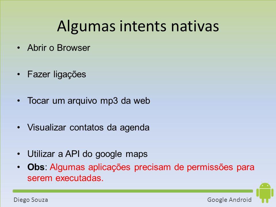 Google AndroidDiego Souza Abrir o Browser Fazer ligações Tocar um arquivo mp3 da web Visualizar contatos da agenda Utilizar a API do google maps Obs: Algumas aplicações precisam de permissões para serem executadas.