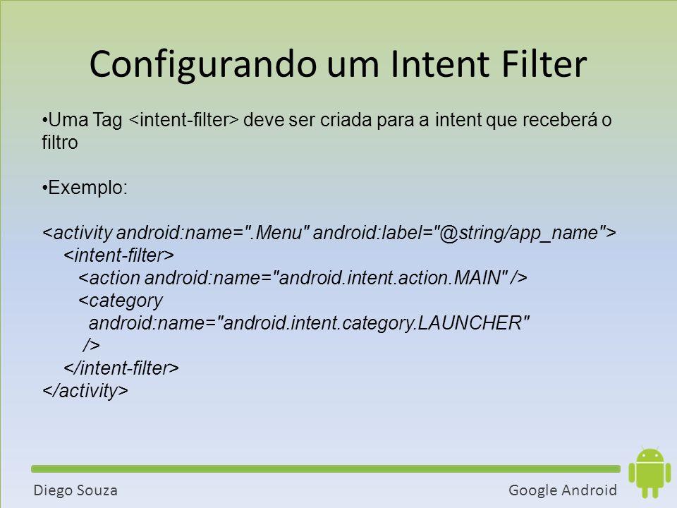 Google AndroidDiego Souza Uma Tag deve ser criada para a intent que receberá o filtro Exemplo: <category android:name= android.intent.category.LAUNCHER /> Configurando um Intent Filter