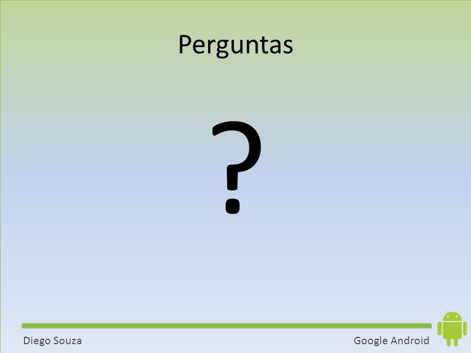 Google AndroidDiego Souza Perguntas ?
