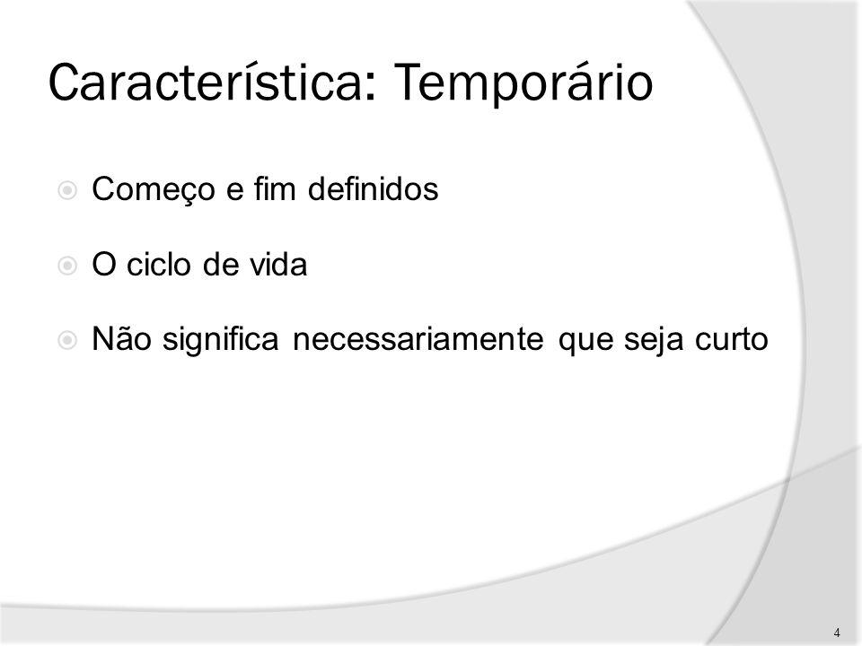 Característica: Temporário O fim é alcançado quando: Os objetivos são atingidos Fica claro que os objetivos não podem ou não serão atingidos A necessidade que originou o projeto não existe mais 5