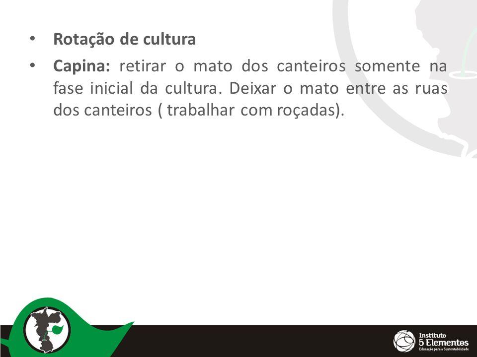 Rotação de cultura Capina: retirar o mato dos canteiros somente na fase inicial da cultura. Deixar o mato entre as ruas dos canteiros ( trabalhar com