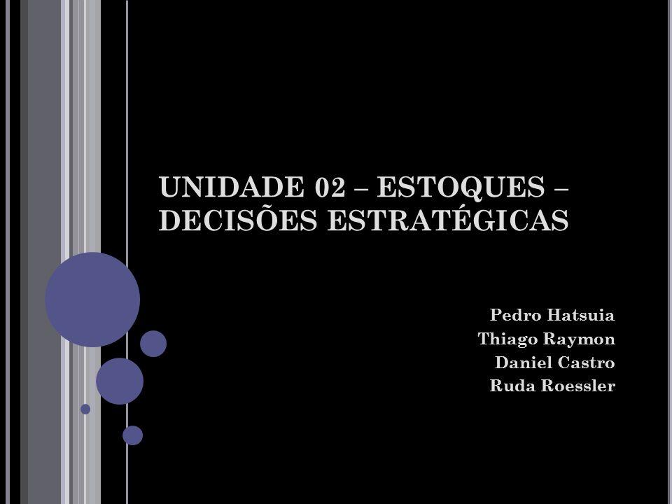 UNIDADE 02 – ESTOQUES – DECISÕES ESTRATÉGICAS Pedro Hatsuia Thiago Raymon Daniel Castro Ruda Roessler