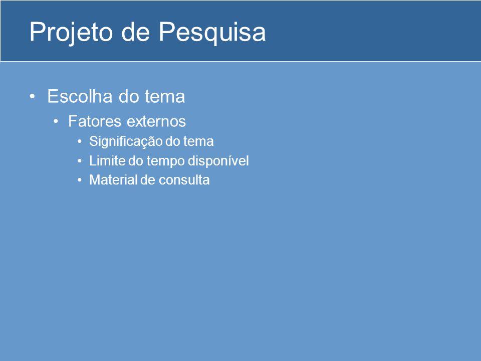 Projeto de Pesquisa Escolha do tema Fatores externos Significação do tema Limite do tempo disponível Material de consulta