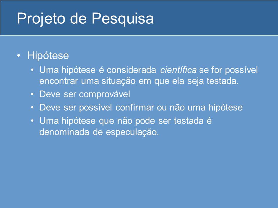 Projeto de Pesquisa Hipótese Uma hipótese é considerada científica se for possível encontrar uma situação em que ela seja testada.