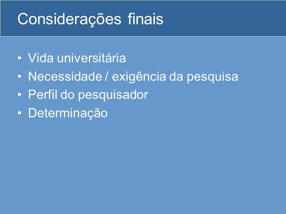 Considerações finais Vida universitária Necessidade / exigência da pesquisa Perfil do pesquisador Determinação