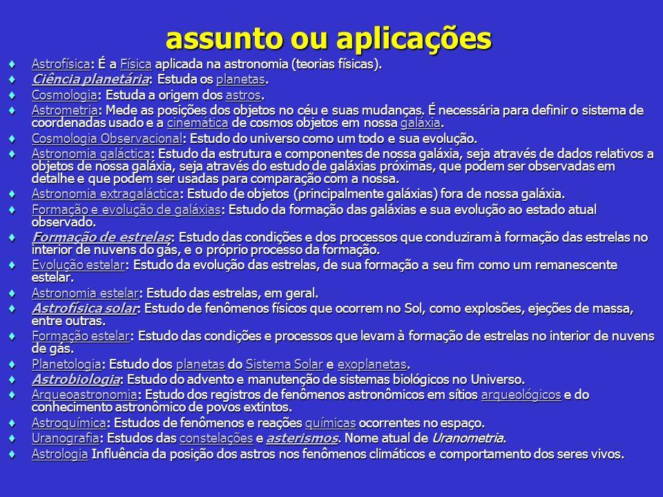 assunto ou aplicações Astrofísica: É a Física aplicada na astronomia (teorias físicas).