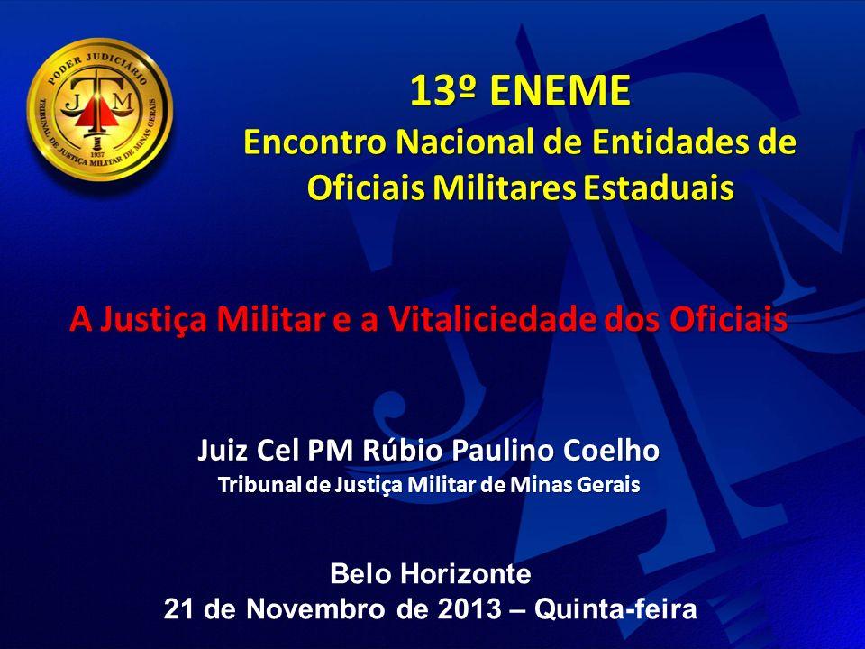 13º ENEME Encontro Nacional de Entidades de Oficiais Militares Estaduais Juiz Cel PM Rúbio Paulino Coelho Tribunal de Justiça Militar de Minas Gerais A Justiça Militar e a Vitaliciedade dos Oficiais Belo Horizonte 21 de Novembro de 2013 – Quinta-feira