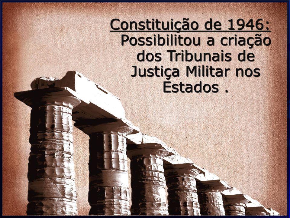 Constituição de 1946: Possibilitou a criação dos Tribunais de Justiça Militar nos Estados.