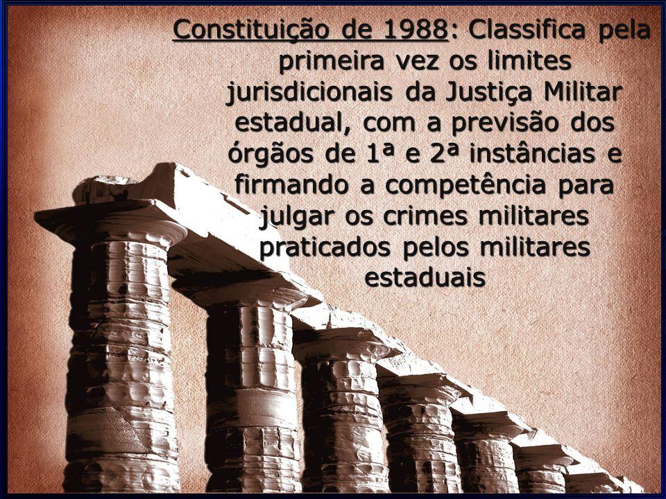 Constituição de 1988: Classifica pela primeira vez os limites jurisdicionais da Justiça Militar estadual, com a previsão dos órgãos de 1ª e 2ª instâncias e firmando a competência para julgar os crimes militares praticados pelos militares estaduais