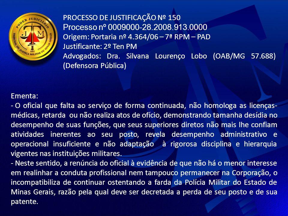 PROCESSO DE JUSTIFICAÇÃO Nº 150 Processo nº 0009000-28.2008.913.0000 Origem: Portaria nº 4.364/06 – 7ª RPM – PAD Justificante: 2º Ten PM Advogados: Dra.