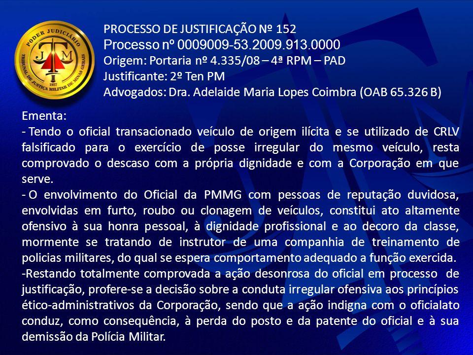 PROCESSO DE JUSTIFICAÇÃO Nº 152 Processo nº 0009009-53.2009.913.0000 Origem: Portaria nº 4.335/08 – 4ª RPM – PAD Justificante: 2º Ten PM Advogados: Dra.