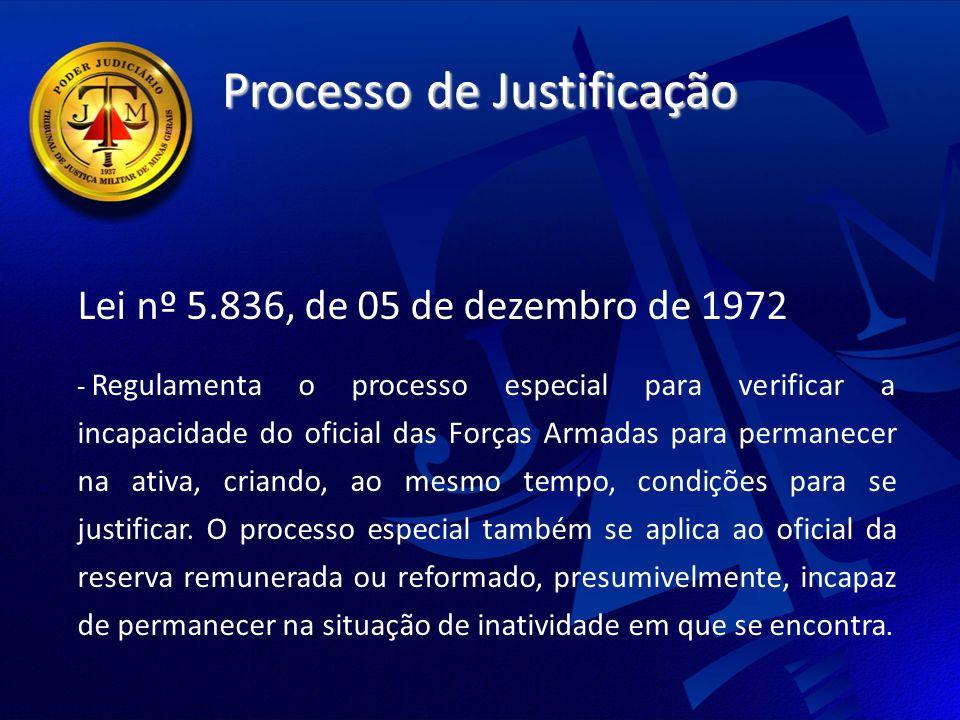 Processo de Justificação Lei nº 5.836, de 05 de dezembro de 1972 - Regulamenta o processo especial para verificar a incapacidade do oficial das Forças Armadas para permanecer na ativa, criando, ao mesmo tempo, condições para se justificar.