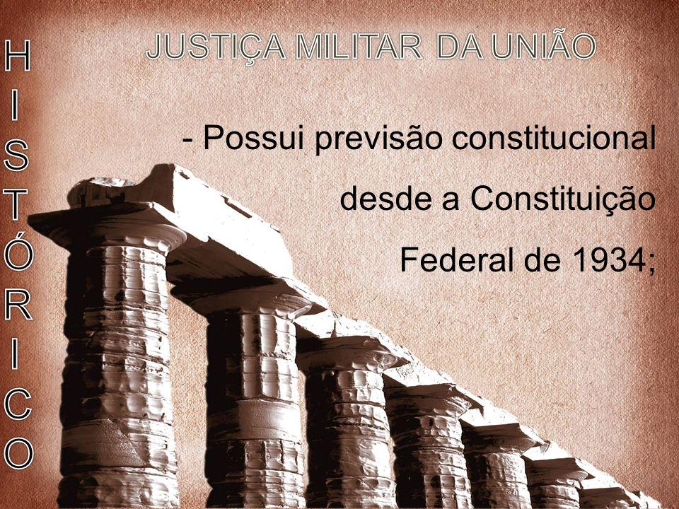 Justiça Militar - Possui previsão constitucional desde a Constituição Federal de 1934;