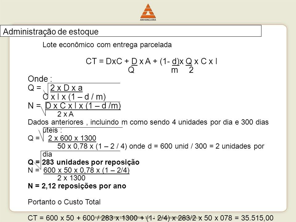Lote econômico com entrega parcelada CT = DxC + D x A + (1- d)x Q x C x I Q m 2 Onde : Q = 2 x D x a C x I x (1 – d / m) N = D x C x I x (1 – d /m) 2 x A Dados anteriores, incluindo m como sendo 4 unidades por dia e 300 dias úteis : Q = 2 x 600 x 1300 50 x 0,78 x (1 – 2 / 4) onde d = 600 unid / 300 = 2 unidades por dia Q = 283 unidades por reposição N = 600 x 50 x 0,78 x (1 – 2/4) 2 x 1300 N = 2,12 reposições por ano Portanto o Custo Total CT = 600 x 50 + 600 / 283 x 1300 + (1- 2/4) x 283/2 x 50 x 078 = 35.515,00 Administração de estoque