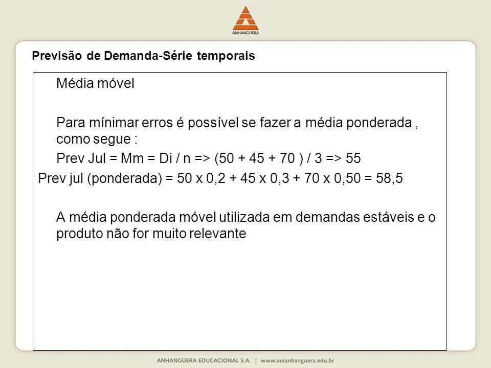 Média móvel Para mínimar erros é possível se fazer a média ponderada, como segue : Prev Jul = Mm = Di / n => (50 + 45 + 70 ) / 3 => 55 Prev jul (ponderada) = 50 x 0,2 + 45 x 0,3 + 70 x 0,50 = 58,5 A média ponderada móvel utilizada em demandas estáveis e o produto não for muito relevante Previsão de Demanda-Série temporais