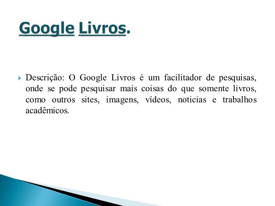 Descrição: O Google Livros é um facilitador de pesquisas, onde se pode pesquisar mais coisas do que somente livros, como outros sites, imagens, vídeos, noticias e trabalhos acadêmicos.