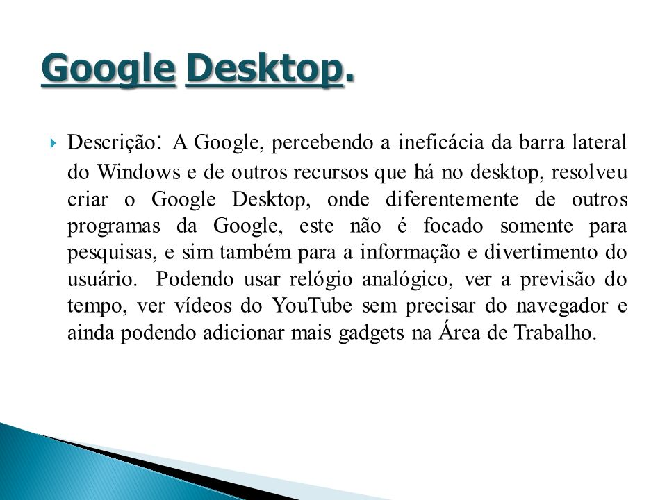 Descrição : A Google, percebendo a ineficácia da barra lateral do Windows e de outros recursos que há no desktop, resolveu criar o Google Desktop, ond