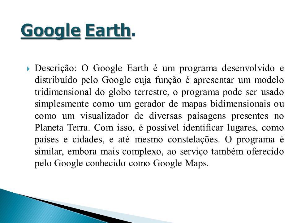 Descrição: O Google Earth é um programa desenvolvido e distribuído pelo Google cuja função é apresentar um modelo tridimensional do globo terrestre, o programa pode ser usado simplesmente como um gerador de mapas bidimensionais ou como um visualizador de diversas paisagens presentes no Planeta Terra.