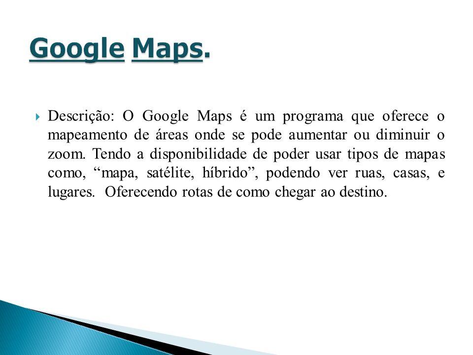 Descrição: O Google Maps é um programa que oferece o mapeamento de áreas onde se pode aumentar ou diminuir o zoom. Tendo a disponibilidade de poder us