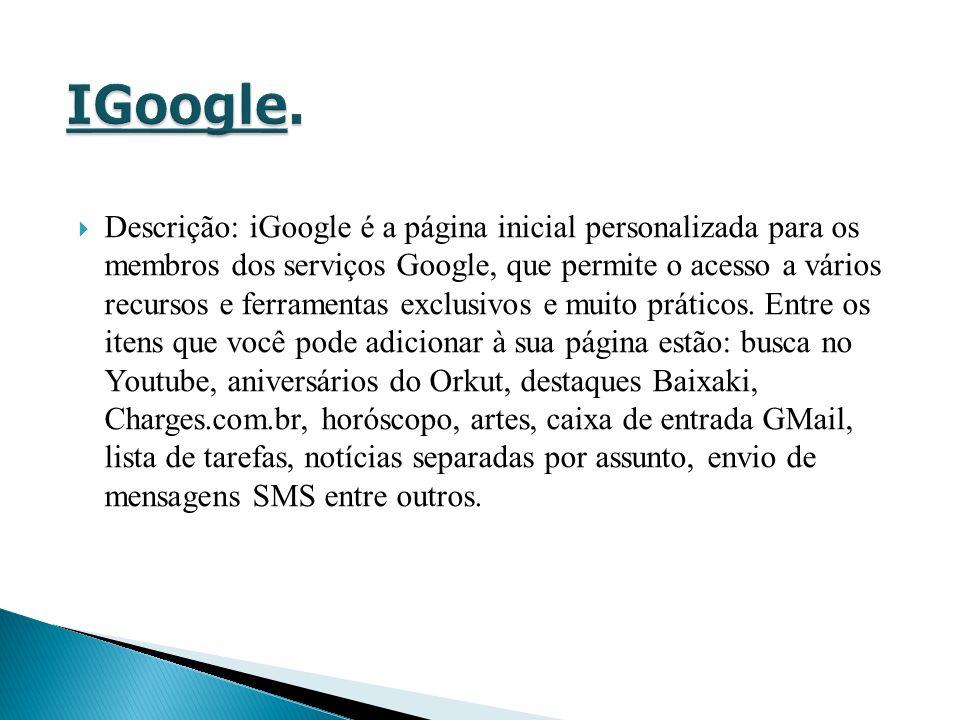 Descrição: iGoogle é a página inicial personalizada para os membros dos serviços Google, que permite o acesso a vários recursos e ferramentas exclusivos e muito práticos.