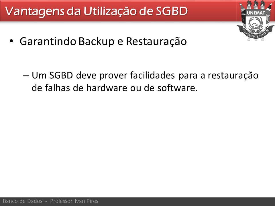 Garantindo Backup e Restauração – Um SGBD deve prover facilidades para a restauração de falhas de hardware ou de software. Vantagens da Utilização de