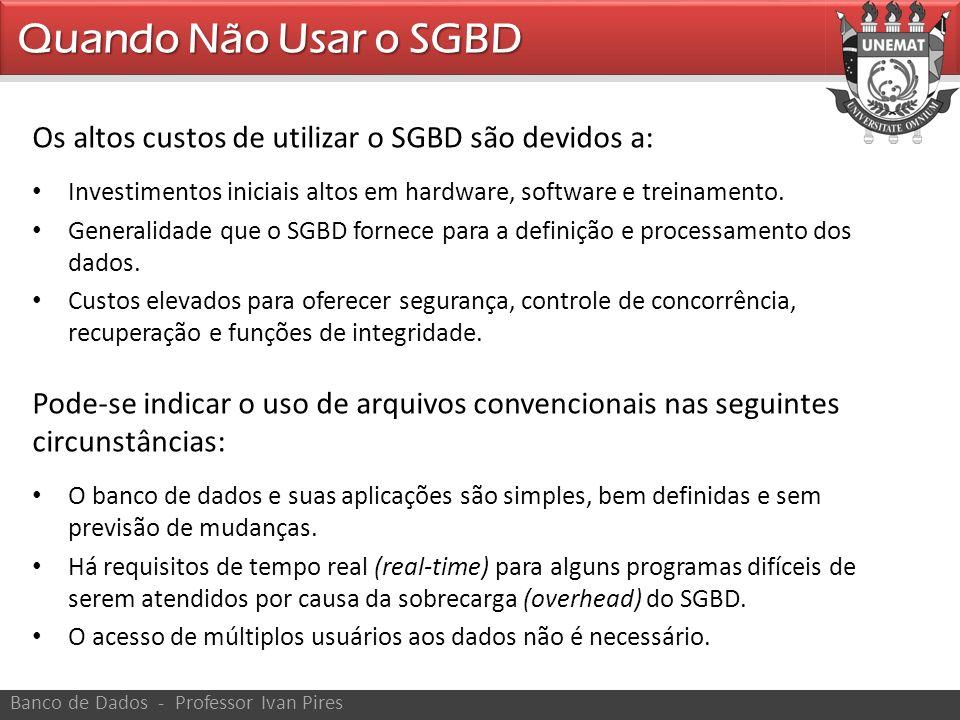 Os altos custos de utilizar o SGBD são devidos a: Investimentos iniciais altos em hardware, software e treinamento. Generalidade que o SGBD fornece pa