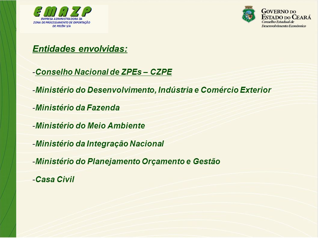 Entidades envolvidas: -Governo do Estado do Ceará -Conselho Estadual do Desenvolvimento Econômico – Cede -Empresa Administradora da Zona de Processamento de Exportação – Emazp -Secretaria de Infraestrutura – Seinfra -Secretaria do Meio Ambiente – Semace -Receita Federal do Brasil – RFB